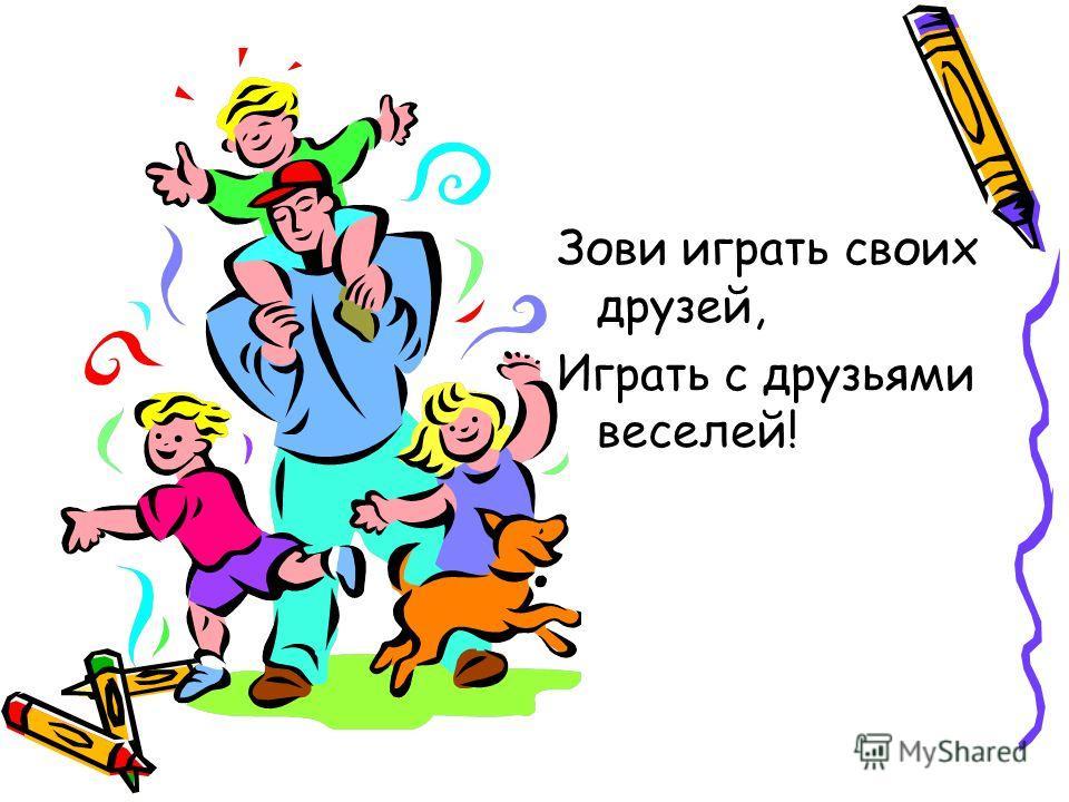 Зови играть своих друзей, Играть с друзьями веселей!
