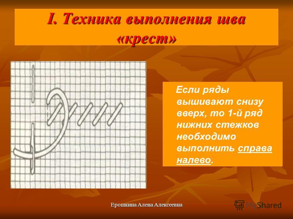 Ерошкина Алена Алексеевна I. Техника выполнения шва «крест» Если ряды вышивают снизу вверх, то 1-й ряд нижних стежков необходимо выполнить справа налево.