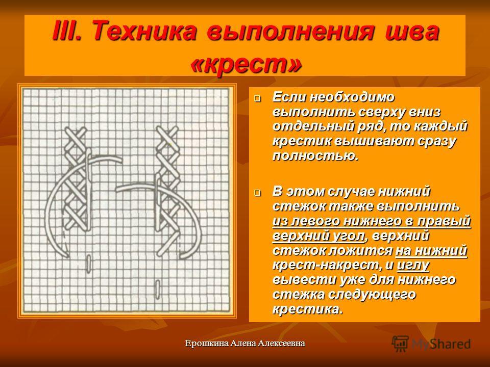 Ерошкина Алена Алексеевна III. Техника выполнения шва «крест» Если необходимо выполнить сверху вниз отдельный ряд, то каждый крестик вышивают сразу полностью. Если необходимо выполнить сверху вниз отдельный ряд, то каждый крестик вышивают сразу полно