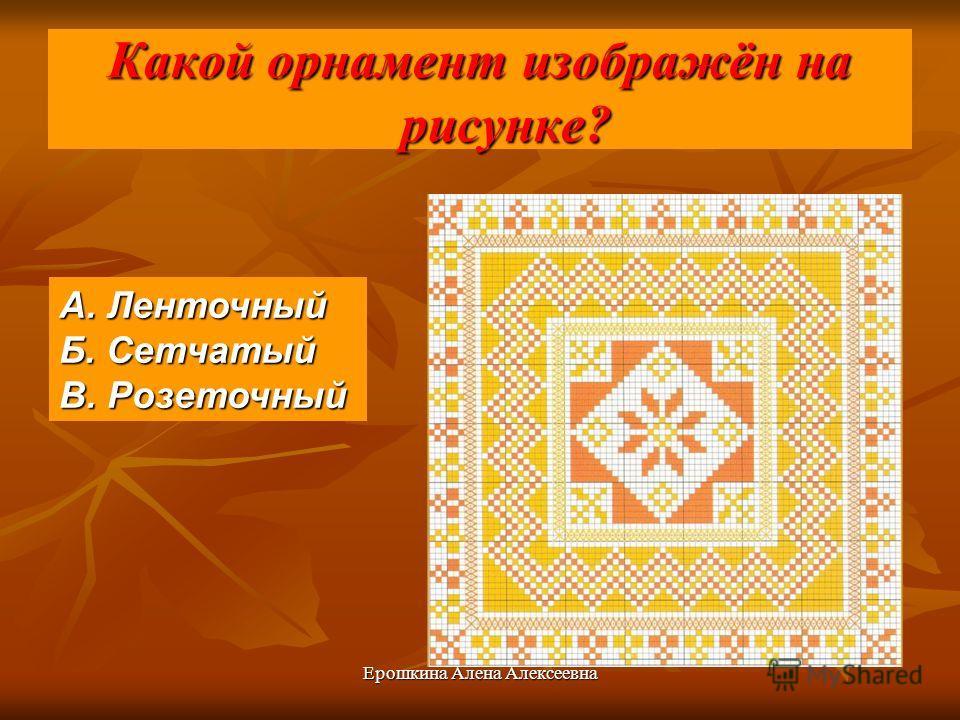 Ерошкина Алена Алексеевна Какой орнамент изображён на рисунке? А. Ленточный Б. Сетчатый В. Розеточный