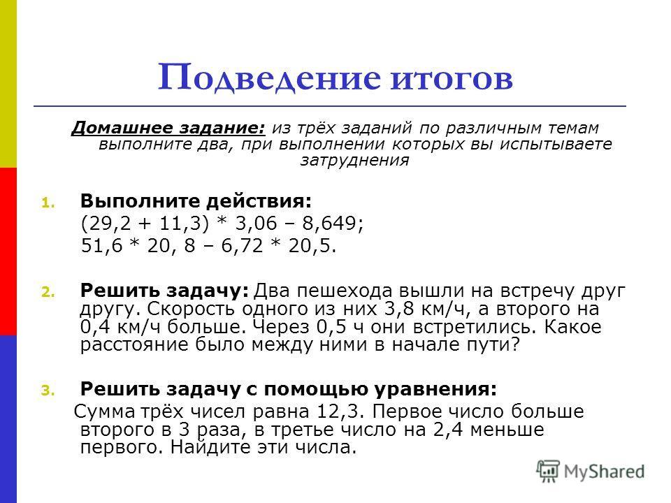 Подведение итогов Домашнее задание: из трёх заданий по различным темам выполните два, при выполнении которых вы испытываете затруднения 1. Выполните действия: (29,2 + 11,3) * 3,06 – 8,649; 51,6 * 20, 8 – 6,72 * 20,5. 2. Решить задачу: Два пешехода вы