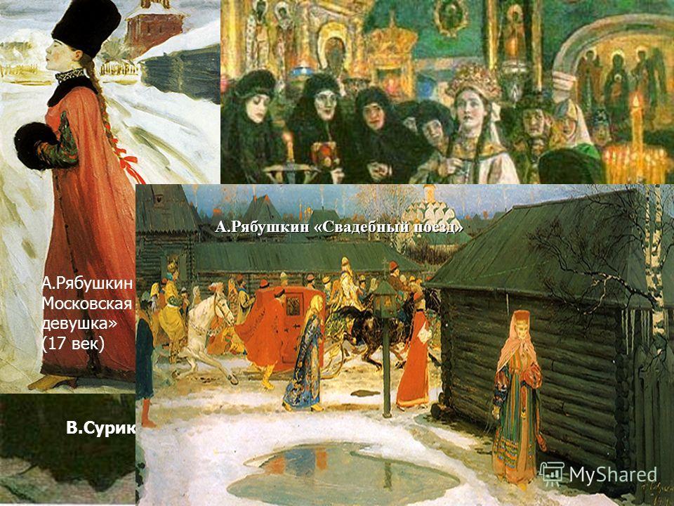 В.Суриков «Посещение царевной монастыря» А.Рябушкин Московская девушка» (17 век) А.Рябушкин «Свадебный поезд»