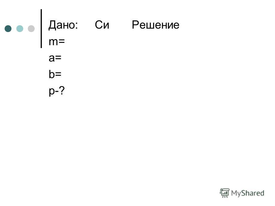 Дано: Си Решение m= a= b= p-?