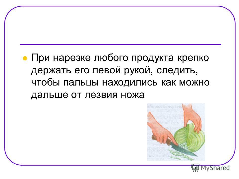 При нарезке любого продукта крепко держать его левой рукой, следить, чтобы пальцы находились как можно дальше от лезвия ножа