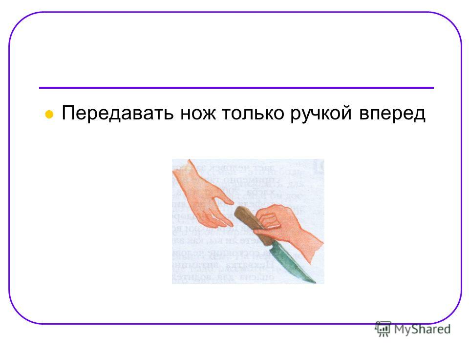 Передавать нож только ручкой вперед