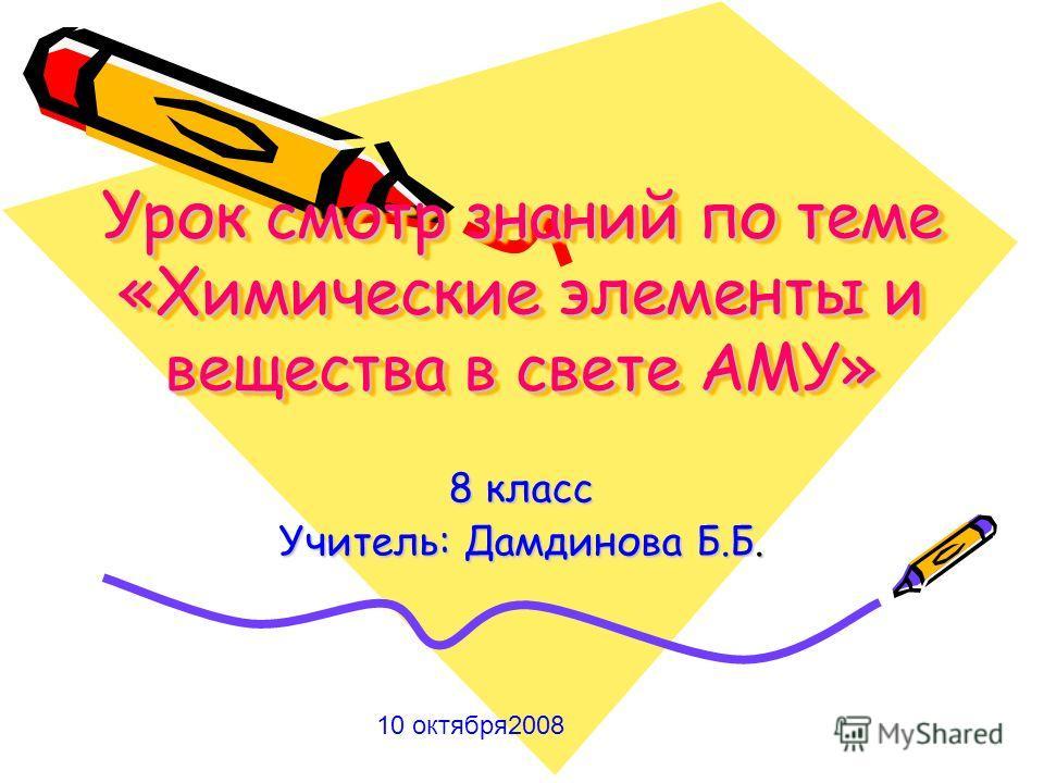 Урок смотр знаний по теме «Химические элементы и вещества в свете АМУ» 8 класс Учитель: Дамдинова Б.Б. 10 октября2008