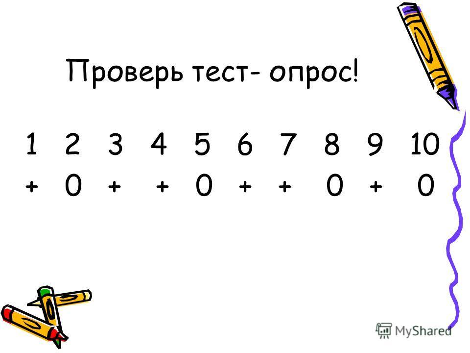 Проверь тест- опрос! 1 2 3 4 5 6 7 8 9 10 + 0 + + 0 + + 0 + 0