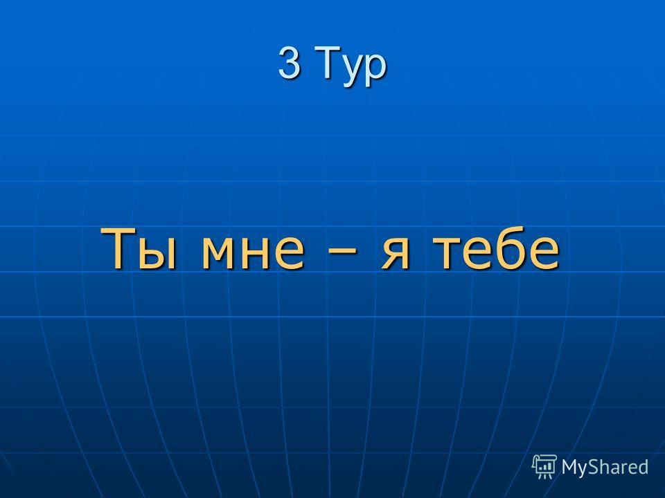 3 Тур Ты мне – я тебе