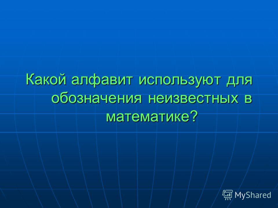Какой алфавит используют для обозначения неизвестных в математике?