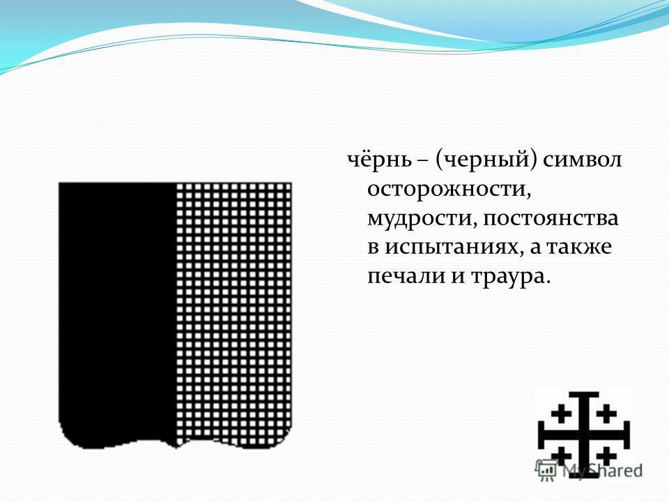 чёрнь – (черный) символ осторожности, мудрости, постоянства в испытаниях, а также печали и траура.