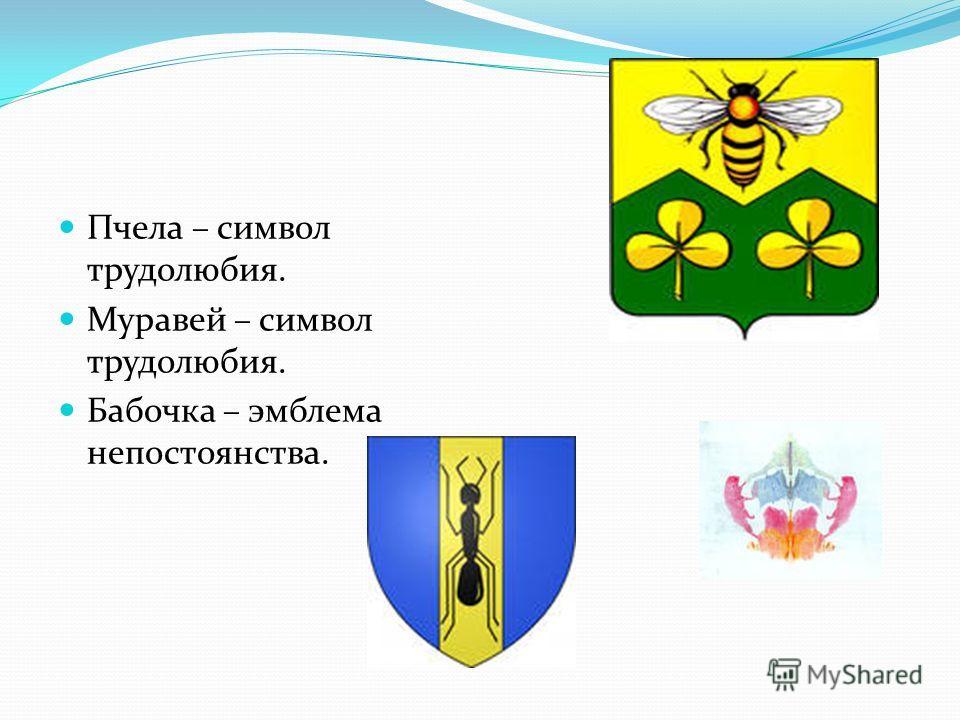 Пчела – символ трудолюбия. Муравей – символ трудолюбия. Бабочка – эмблема непостоянства.