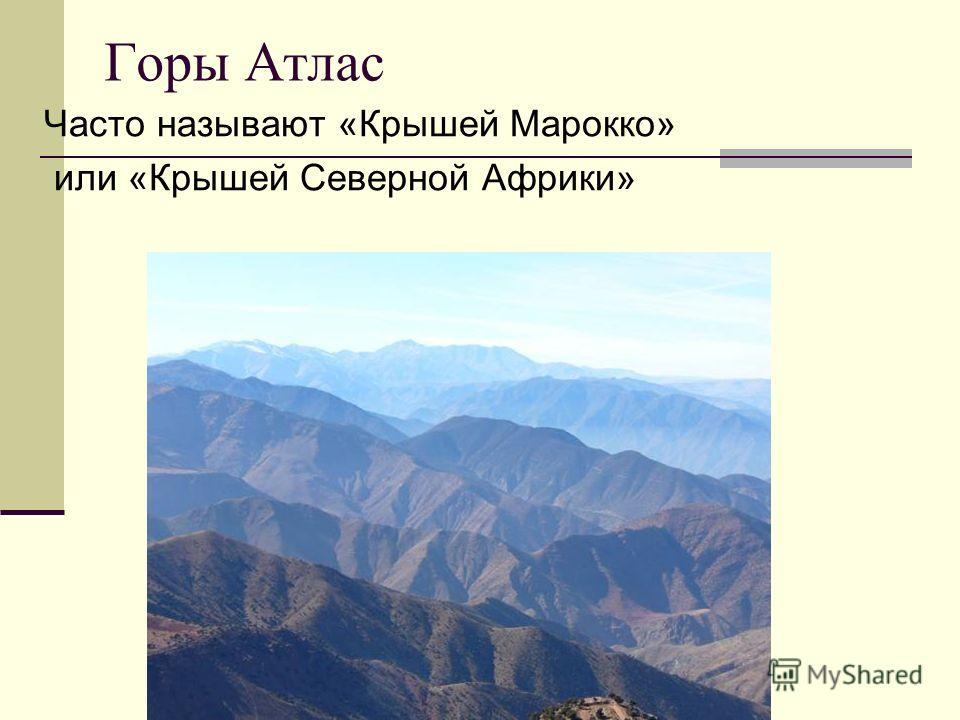 Горы Атлас Часто называют «Крышей Марокко» или «Крышей Северной Африки»