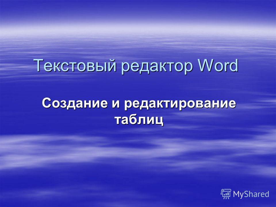 Текстовый редактор Word Создание и редактирование таблиц