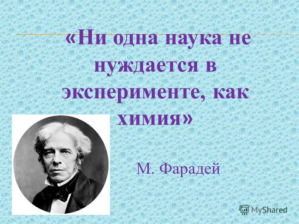 « Ни одна наука не нуждается в эксперименте, как химия » М. Фарадей
