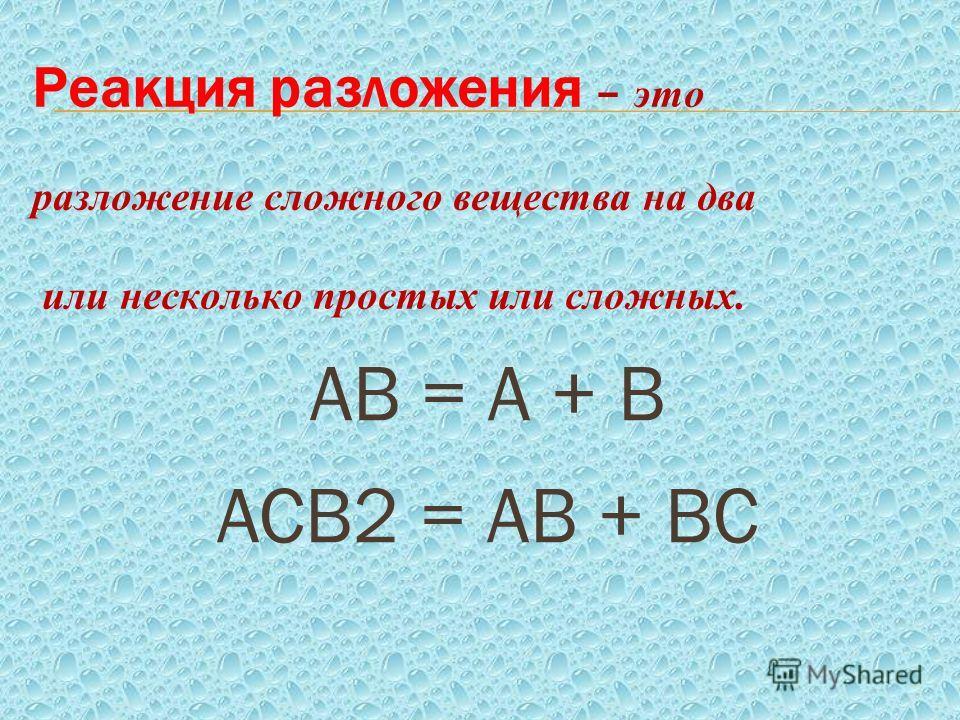 Реакция разложения – это разложение сложного вещества на два или несколько простых или сложных. АВ = А + В АСВ2 = АВ + ВС