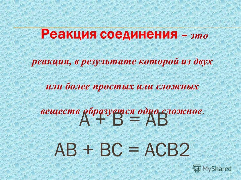 Реакция соединения – это реакция, в результате которой из двух или более простых или сложных веществ образуется одно сложное. А + В = АВ АВ + ВС = АСВ2