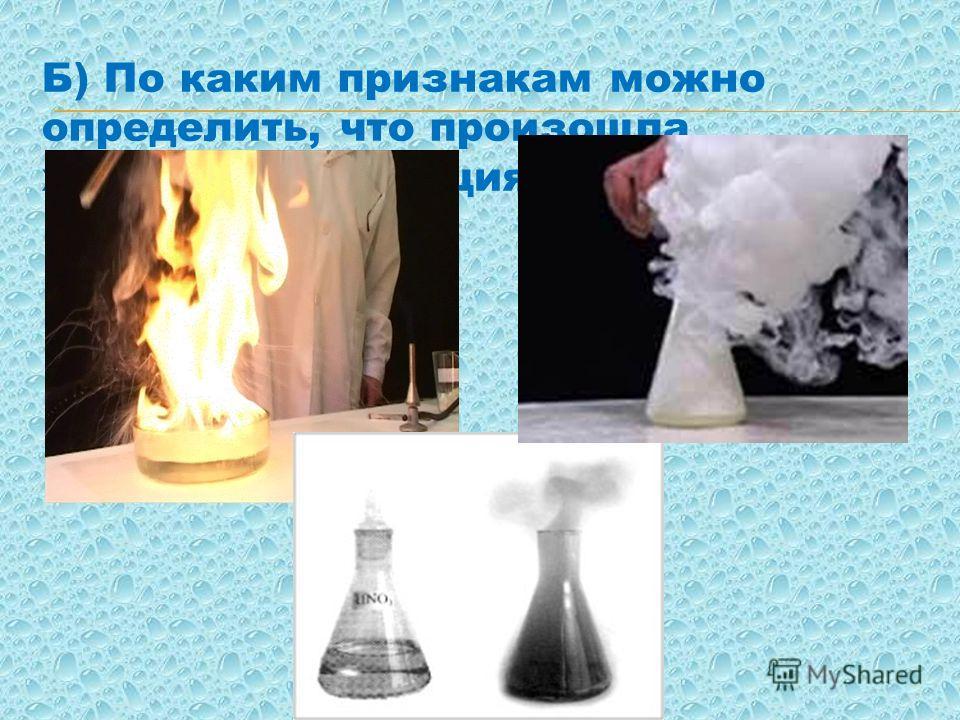 Б) По каким признакам можно определить, что произошла химическая реакция?