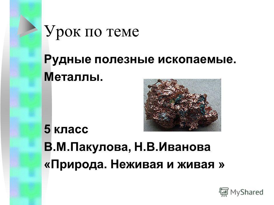 Урок по теме Рудные полезные ископаемые. Металлы. 5 класс В.М.Пакулова, Н.В.Иванова «Природа. Неживая и живая »