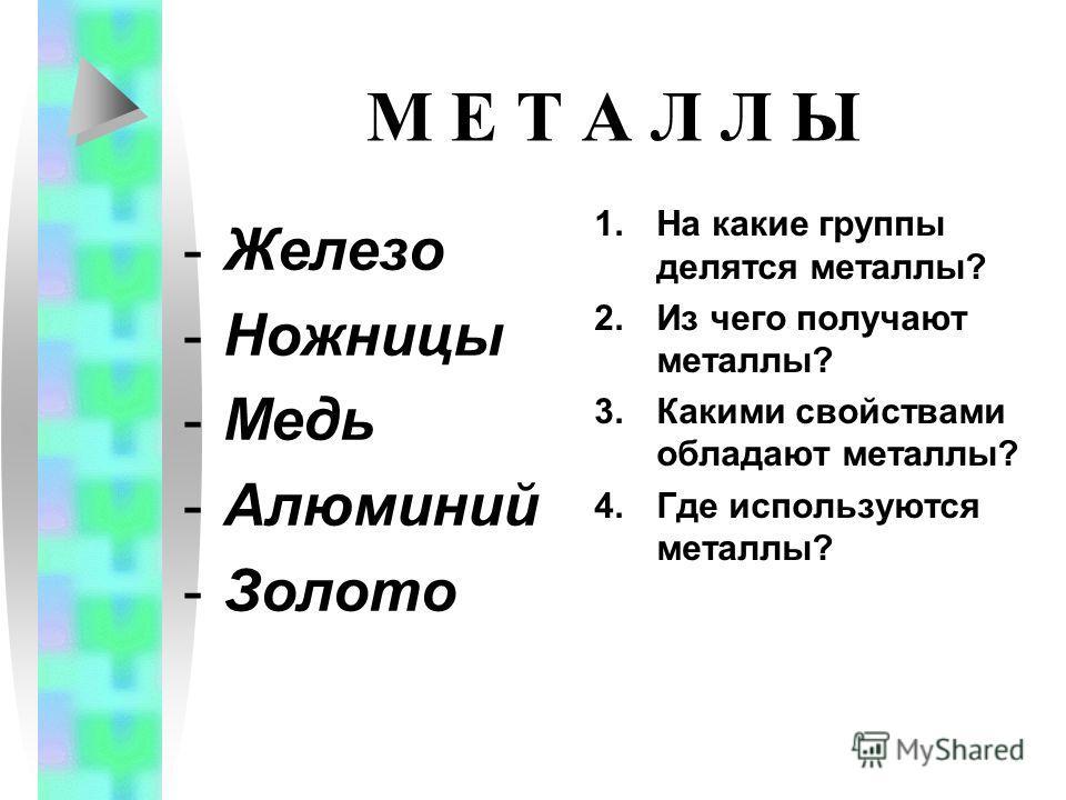 М Е Т А Л Л Ы -Железо -Ножницы -Медь -Алюминий -Золото 1.На какие группы делятся металлы? 2.Из чего получают металлы? 3.Какими свойствами обладают металлы? 4.Где используются металлы?