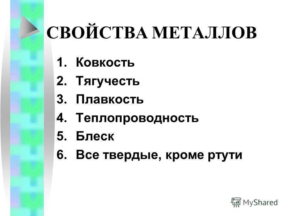 СВОЙСТВА МЕТАЛЛОВ 1.Ковкость 2.Тягучесть 3.Плавкость 4.Теплопроводность 5.Блеск 6.Все твердые, кроме ртути