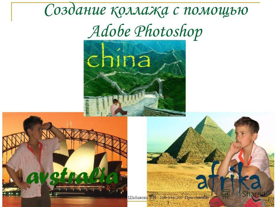 Создание коллажа с помощью Adobe Photoshop Шабанова Т.И. 220-576-300 Приложение 1