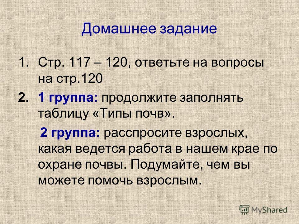 Домашнее задание 1.Стр. 117 – 120, ответьте на вопросы на стр.120 2.1 группа: продолжите заполнять таблицу «Типы почв». 2 группа: расспросите взрослых, какая ведется работа в нашем крае по охране почвы. Подумайте, чем вы можете помочь взрослым.
