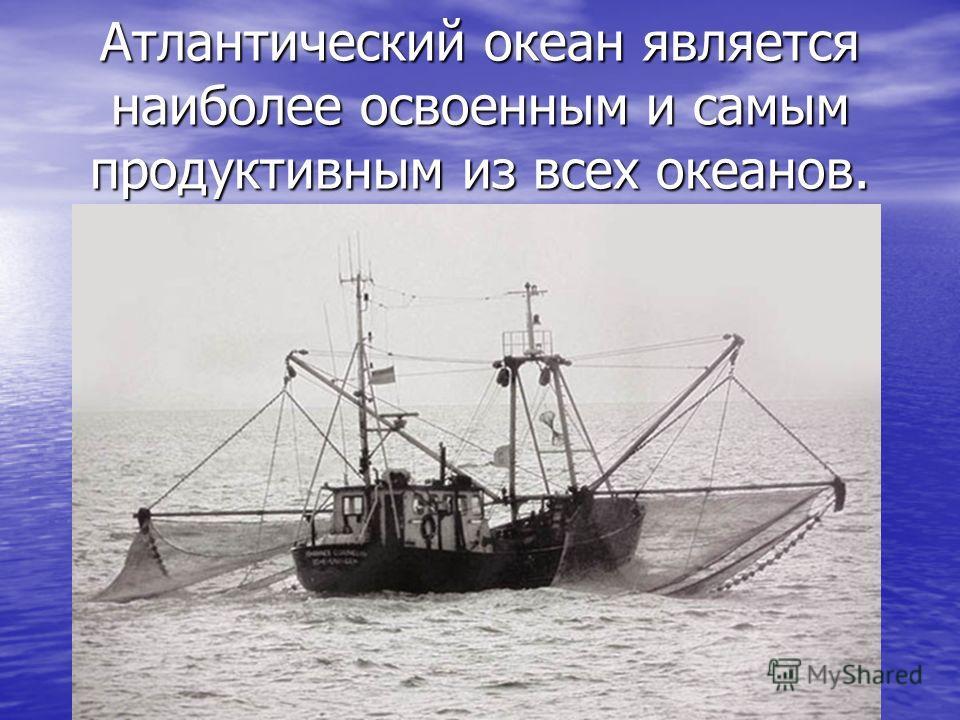 Атлантический океан является наиболее освоенным и самым продуктивным из всех океанов.