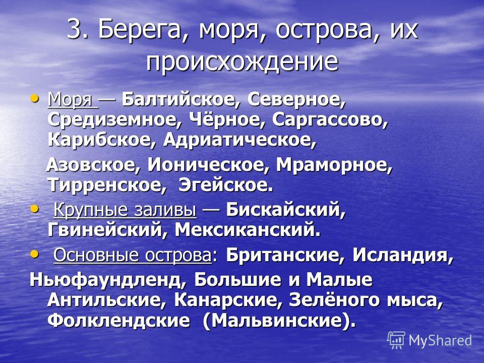 3. Берега, моря, острова, их происхождение Моря Балтийское, Северное, Средиземное, Чёрное, Саргассово, Карибское, Адриатическое, Моря Балтийское, Северное, Средиземное, Чёрное, Саргассово, Карибское, Адриатическое, Азовское, Ионическое, Мраморное, Ти