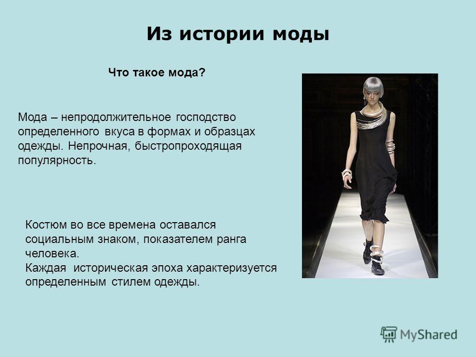 Из истории моды Что такое мода? Костюм во все времена оставался социальным знаком, показателем ранга человека. Каждая историческая эпоха характеризуется определенным стилем одежды. Мода – непродолжительное господство определенного вкуса в формах и об