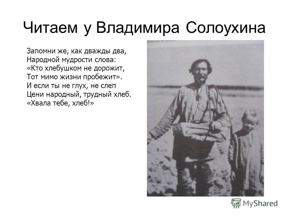 Читаем у Владимира Солоухина Запомни же, как дважды два, Народной мудрости слова: «Кто хлебушком не дорожит, Тот мимо жизни пробежит». И если ты не глух, не слеп Цени народный, трудный хлеб. «Хвала тебе, хлеб!»