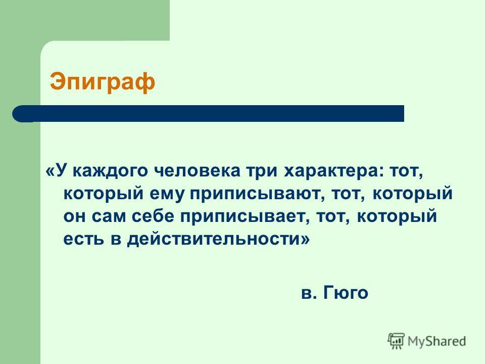 Эпиграф «У каждого человека три характера: тот, который ему приписывают, тот, который он сам себе приписывает, тот, который есть в действительности» в. Гюго