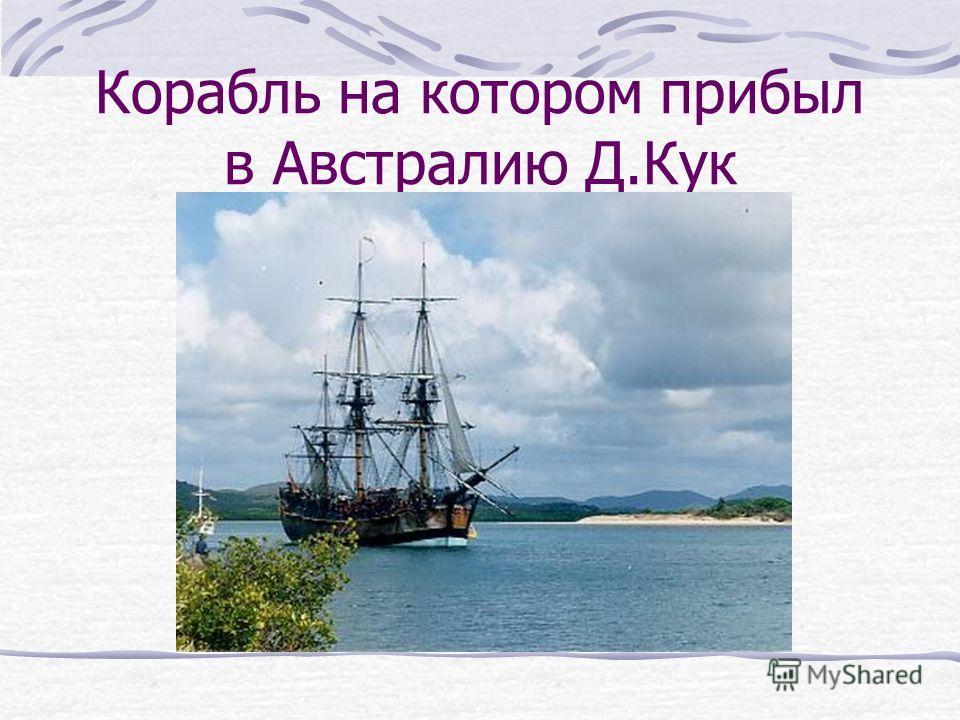 Корабль на котором прибыл в Австралию Д.Кук