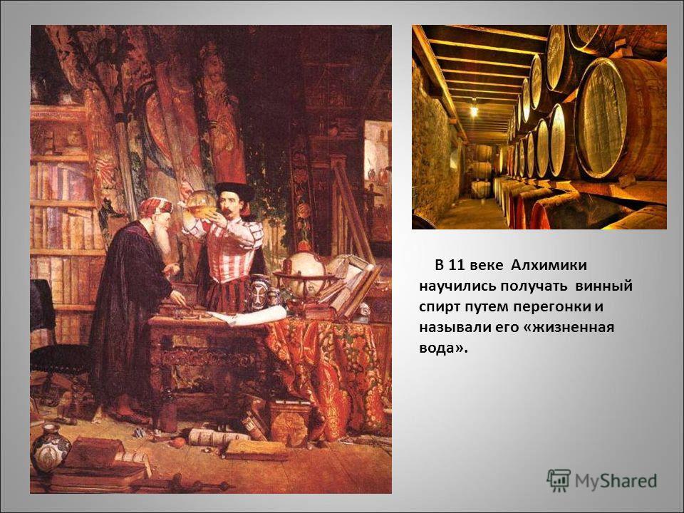 В 11 веке Алхимики научились получать винный спирт путем перегонки и называли его «жизненная вода».