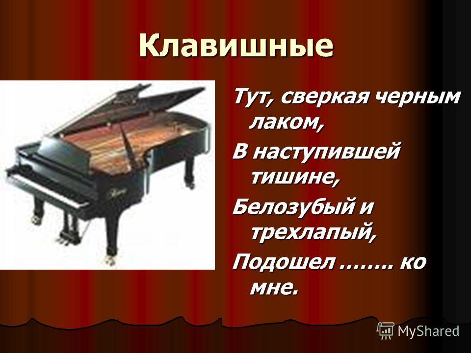 Клавишные Тут, сверкая черным лаком, В наступившей тишине, Белозубый и трехлапый, Подошел …….. ко мне.
