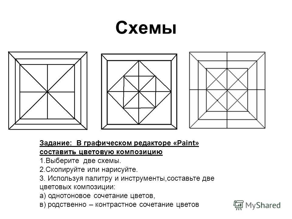 Схемы Задание: В графическом редакторе «Paint» составить цветовую композицию 1.Выберите две схемы. 2.Скопируйте или нарисуйте. 3. Используя палитру и инструменты,составьте две цветовых композиции: а) однотоновое сочетание цветов, в) родственно – конт