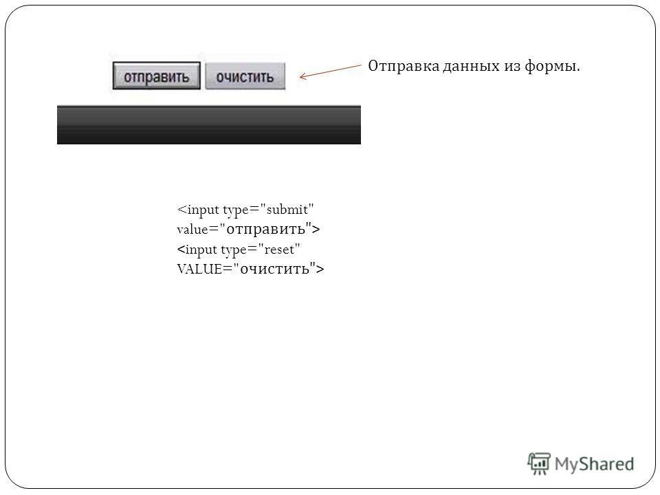 Отправка данных из формы.  < input type=reset VALUE= очистить>