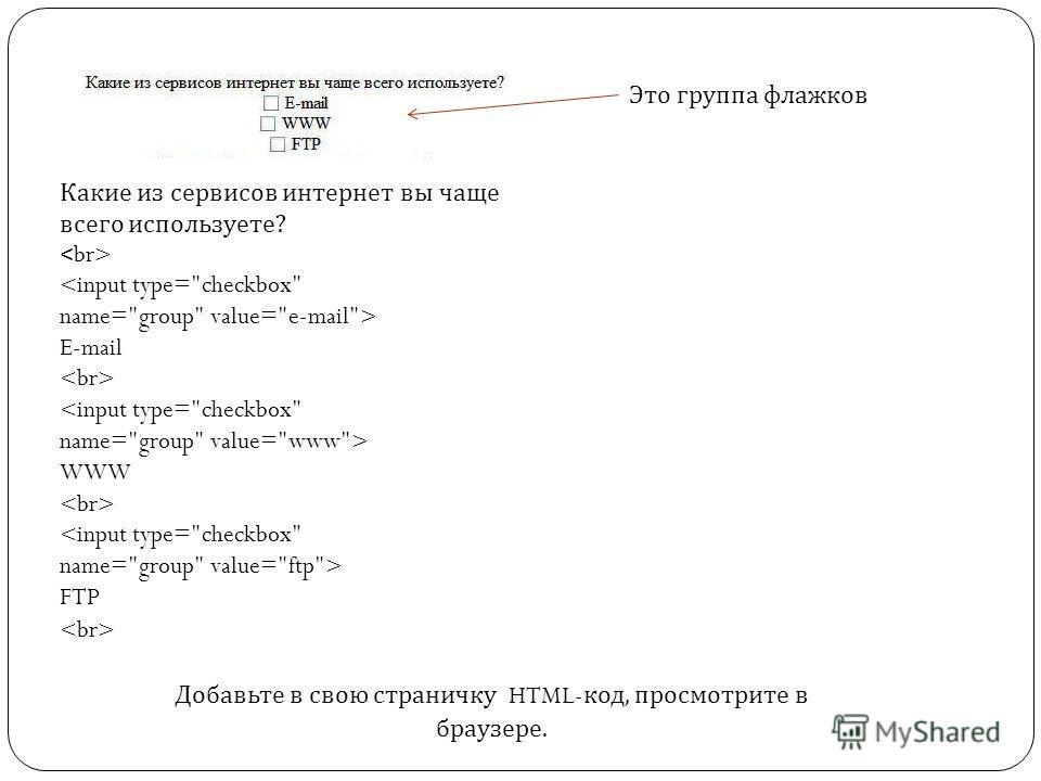 Это группа флажков Добавьте в свою страничку HTML- код, просмотрите в браузере. Какие из сервисов интернет вы чаще всего используете?  E-mail  WWW  FTP
