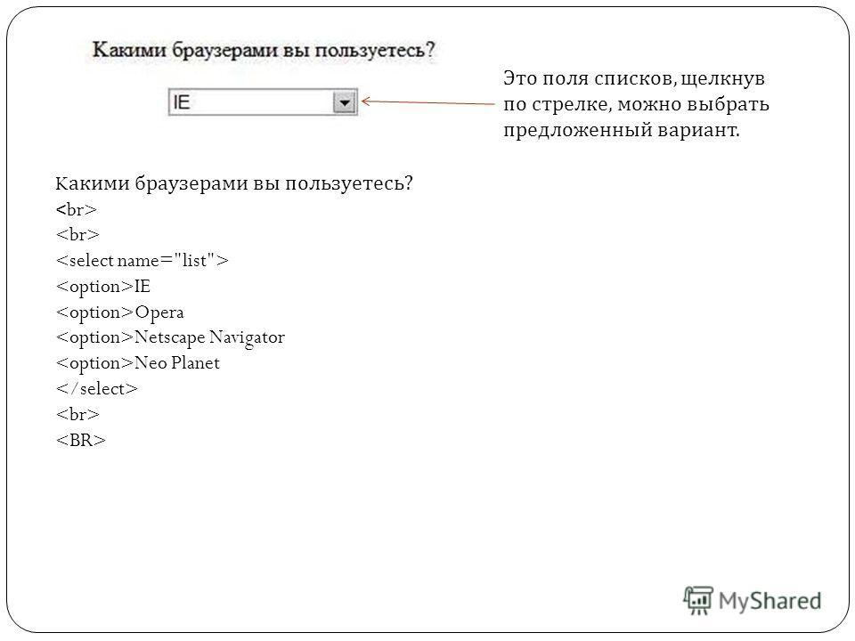 K акими браузерами вы пользуетесь? IE Opera Netscape Navigator Neo Planet Это поля списков, щелкнув по стрелке, можно выбрать предложенный вариант.