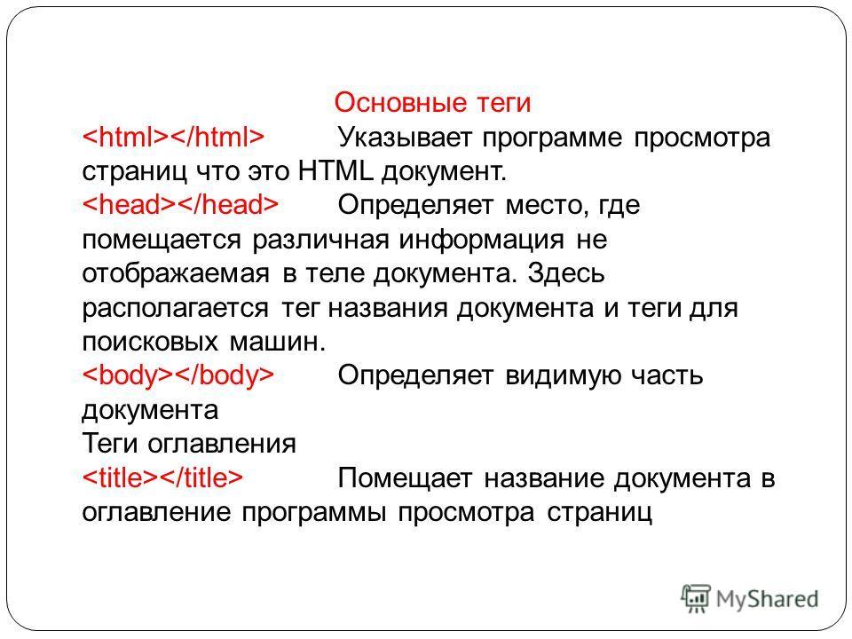 Основные теги Указывает программе просмотра страниц что это HTML документ. Определяет место, где помещается различная информация не отображаемая в теле документа. Здесь располагается тег названия документа и теги для поисковых машин. Определяет видим