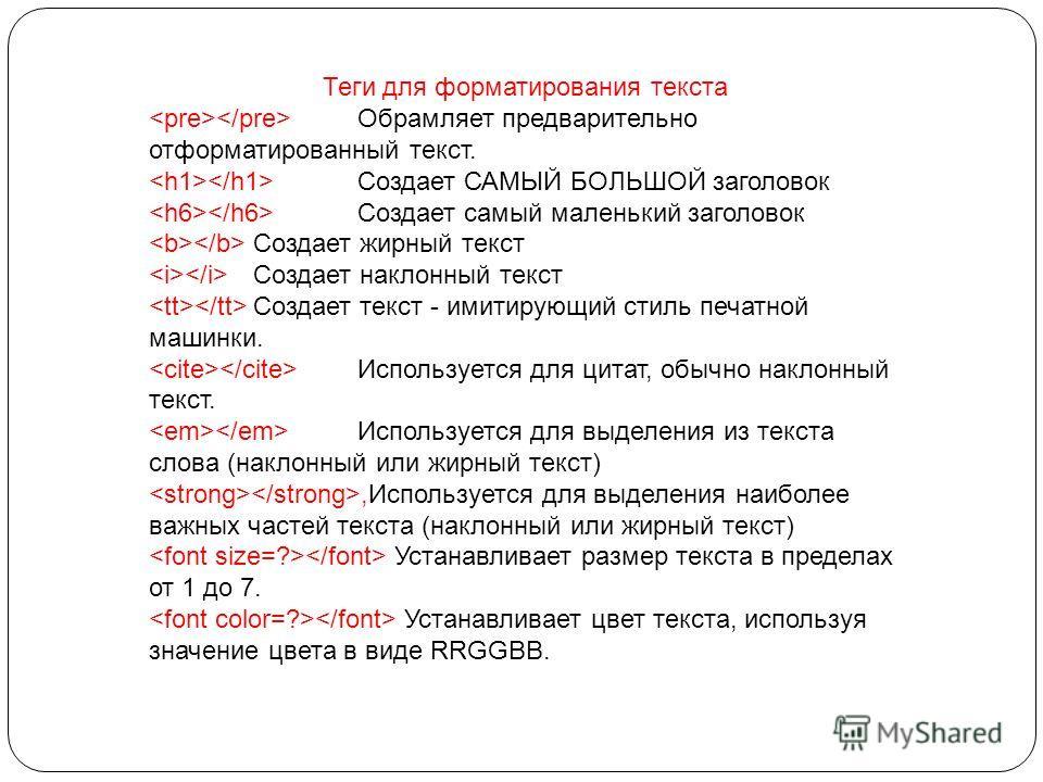 Теги для форматирования текста Обрамляет предварительно отформатированный текст. Создает САМЫЙ БОЛЬШОЙ заголовок Создает самый маленький заголовок Создает жирный текст Создает наклонный текст Создает текст - имитирующий стиль печатной машинки. Исполь