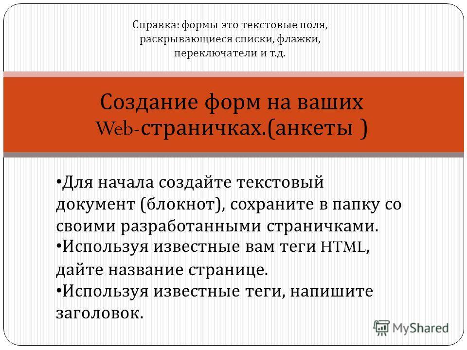 Создание форм на ваших Web- страничках.(анкеты ) Для начала создайте текстовый документ (блокнот), сохраните в папку со своими разработанными страничками. Используя известные вам теги HTML, дайте название странице. Используя известные теги, напишите