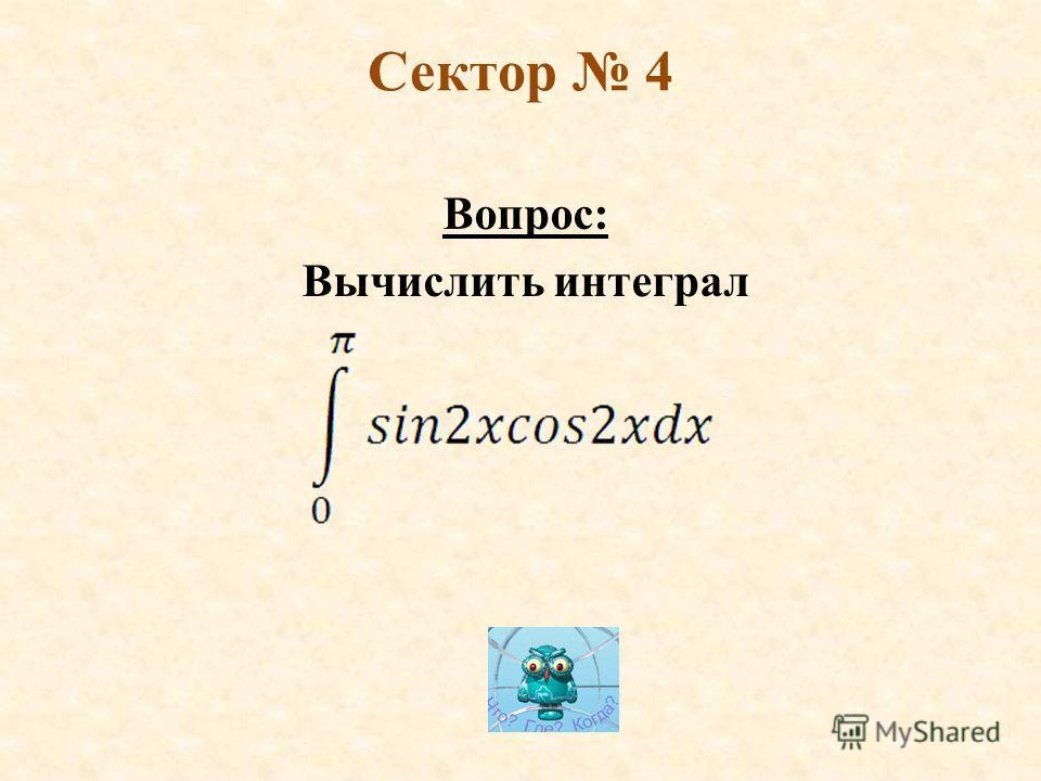 Сектор 4 Вопрос: Вычислить интеграл