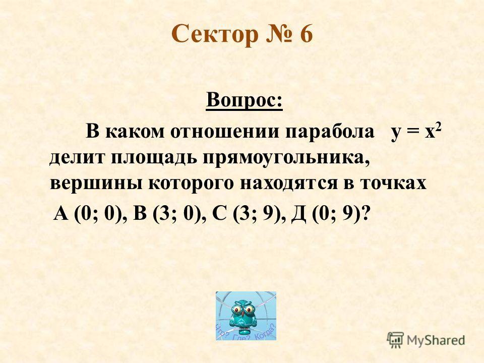 Сектор 6 Вопрос: В каком отношении парабола y = x 2 делит площадь прямоугольника, вершины которого находятся в точках А (0; 0), В (3; 0), С (3; 9), Д (0; 9)?