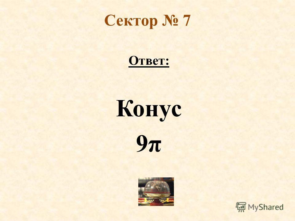 Сектор 7 Ответ: Конус 9π