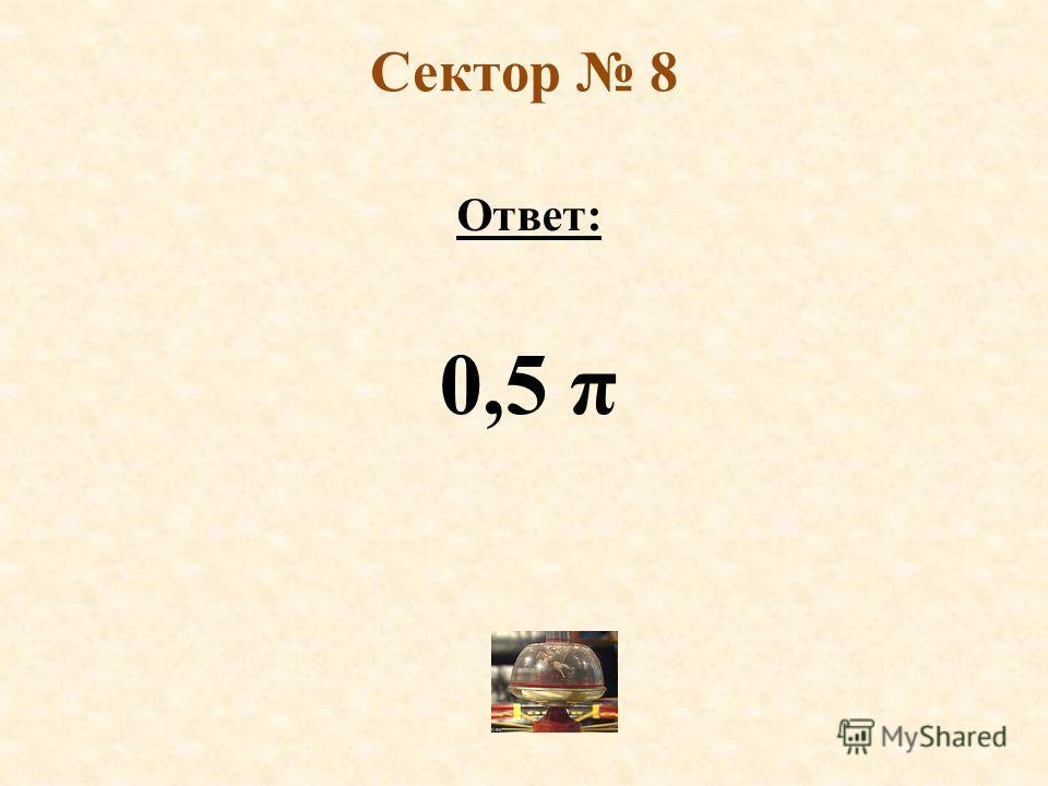 Сектор 8 Ответ: 0,5 π
