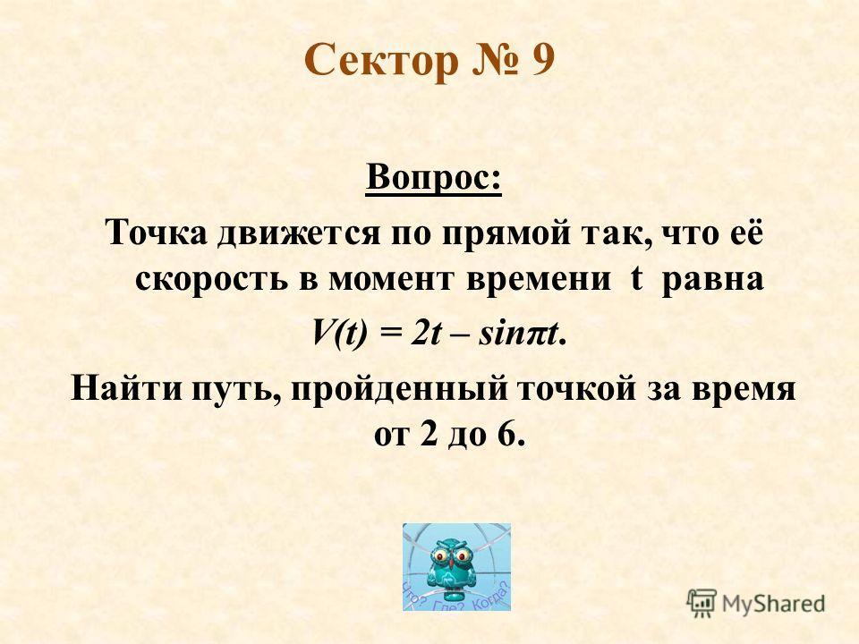 Сектор 9 Вопрос: Точка движется по прямой так, что её скорость в момент времени t равна V(t) = 2t – sinπt. Найти путь, пройденный точкой за время от 2 до 6.