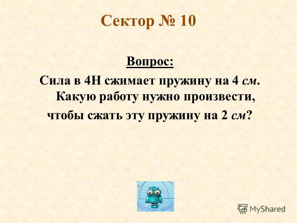 Сектор 10 Вопрос: Сила в 4Н сжимает пружину на 4 см. Какую работу нужно произвести, чтобы сжать эту пружину на 2 см?