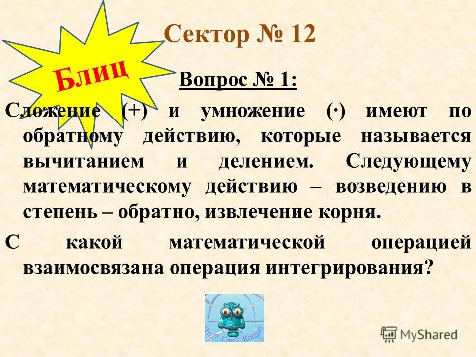 Блиц Сектор 12 Вопрос 1: Сложение (+) и умножение () имеют по обратному действию, которые называется вычитанием и делением. Следующему математическому действию – возведению в степень – обратно, извлечение корня. С какой математической операцией взаим