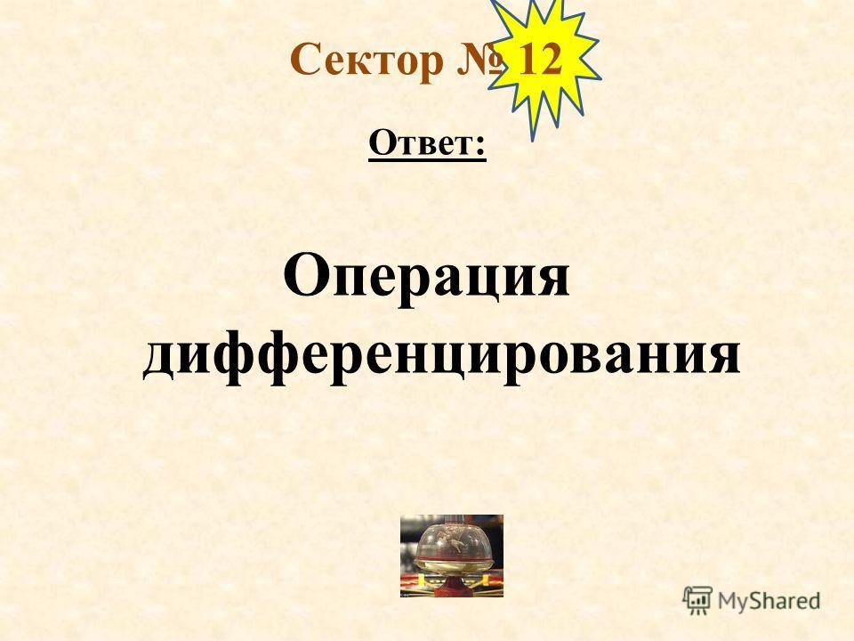 Сектор 12 Ответ: Операция дифференцирования