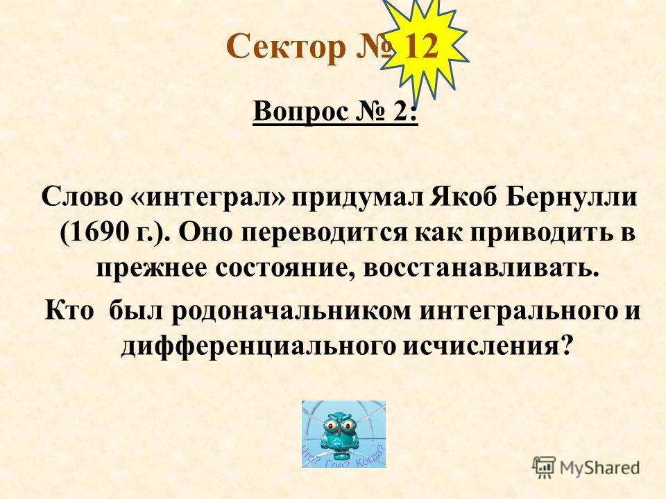 Сектор 12 Вопрос 2: Слово «интеграл» придумал Якоб Бернулли (1690 г.). Оно переводится как приводить в прежнее состояние, восстанавливать. Кто был родоначальником интегрального и дифференциального исчисления?